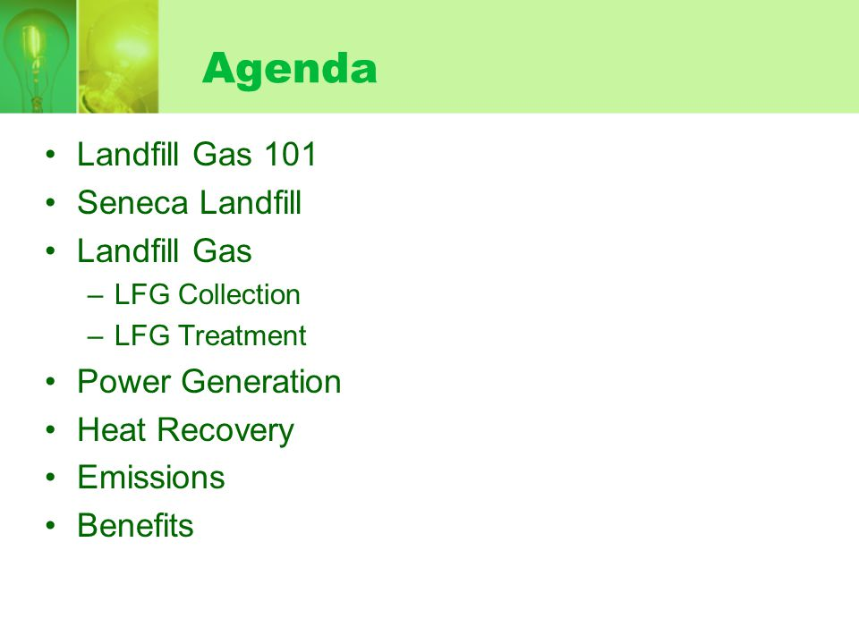 Agenda Landfill Gas 101 Seneca Landfill Landfill Gas –LFG Collection –LFG Treatment Power Generation Heat Recovery Emissions Benefits