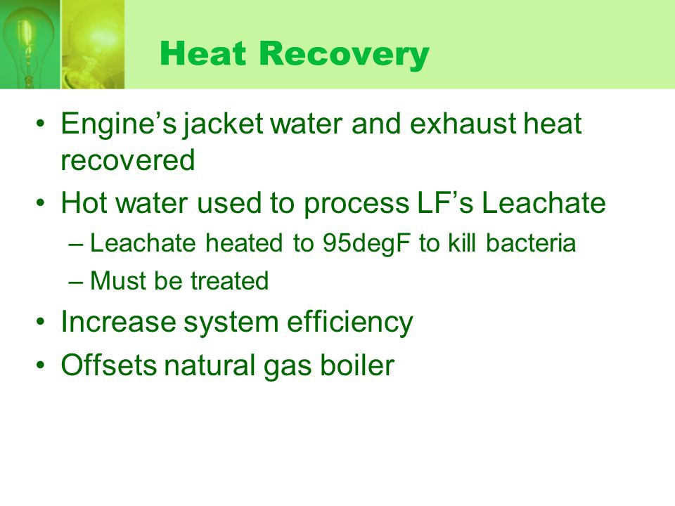 Engine's jacket water and exhaust heat recovered Hot water used to process LF's Leachate –Leachate heated to 95degF to kill bacteria –Must be treated Increase system efficiency Offsets natural gas boiler