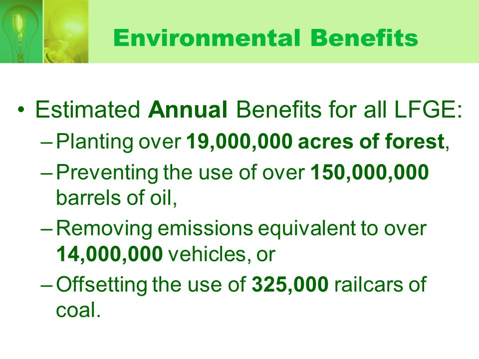 Estimated Annual Benefits for all LFGE: –Planting over 19,000,000 acres of forest, –Preventing the use of over 150,000,000 barrels of oil, –Removing emissions equivalent to over 14,000,000 vehicles, or –Offsetting the use of 325,000 railcars of coal.