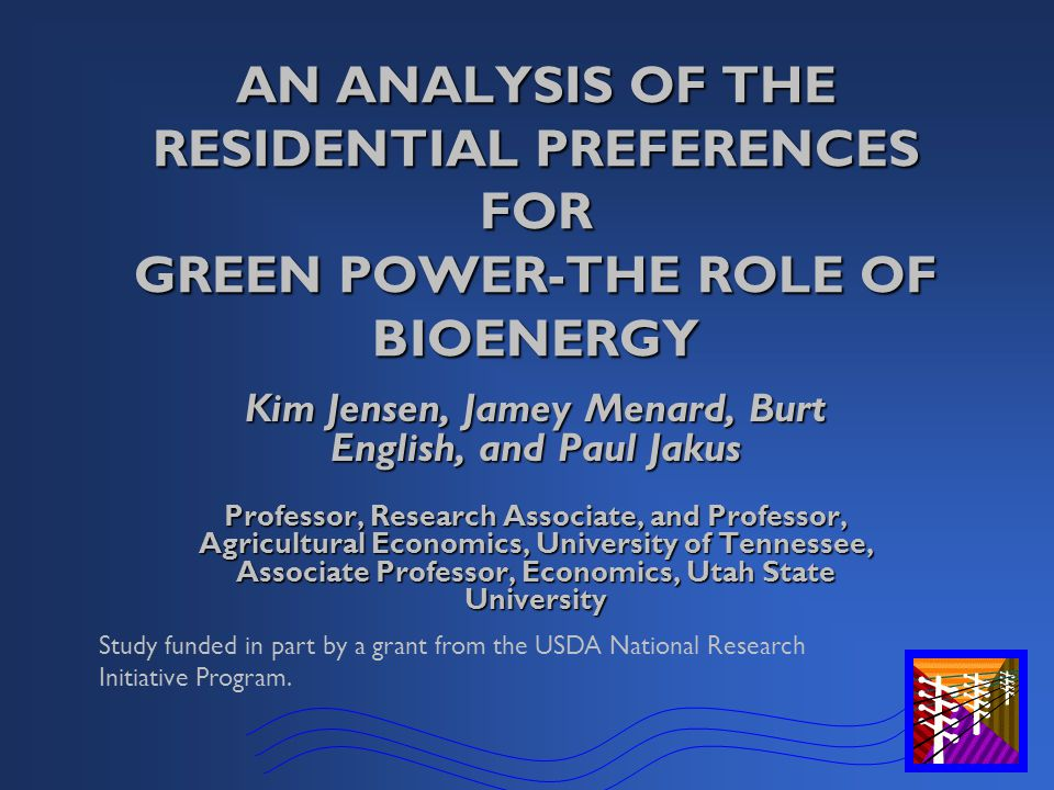 AN ANALYSIS OF THE RESIDENTIAL PREFERENCES FOR GREEN POWER-THE ROLE OF BIOENERGY Kim Jensen, Jamey Menard, Burt English, and Paul Jakus Professor, Research Associate, and Professor, Agricultural Economics, University of Tennessee, Associate Professor, Economics, Utah State University Study funded in part by a grant from the USDA National Research Initiative Program.