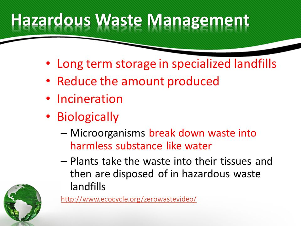Long term storage in specialized landfills Reduce the amount produced Incineration Biologically – Microorganisms break down waste into harmless substance like water – Plants take the waste into their tissues and then are disposed of in hazardous waste landfills