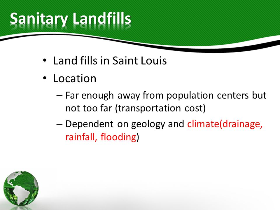 Land fills in Saint Louis Location – Far enough away from population centers but not too far (transportation cost) – Dependent on geology and climate(drainage, rainfall, flooding)
