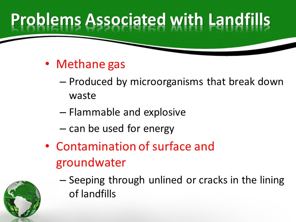 Methane gas – Produced by microorganisms that break down waste – Flammable and explosive – can be used for energy Contamination of surface and groundwater – Seeping through unlined or cracks in the lining of landfills