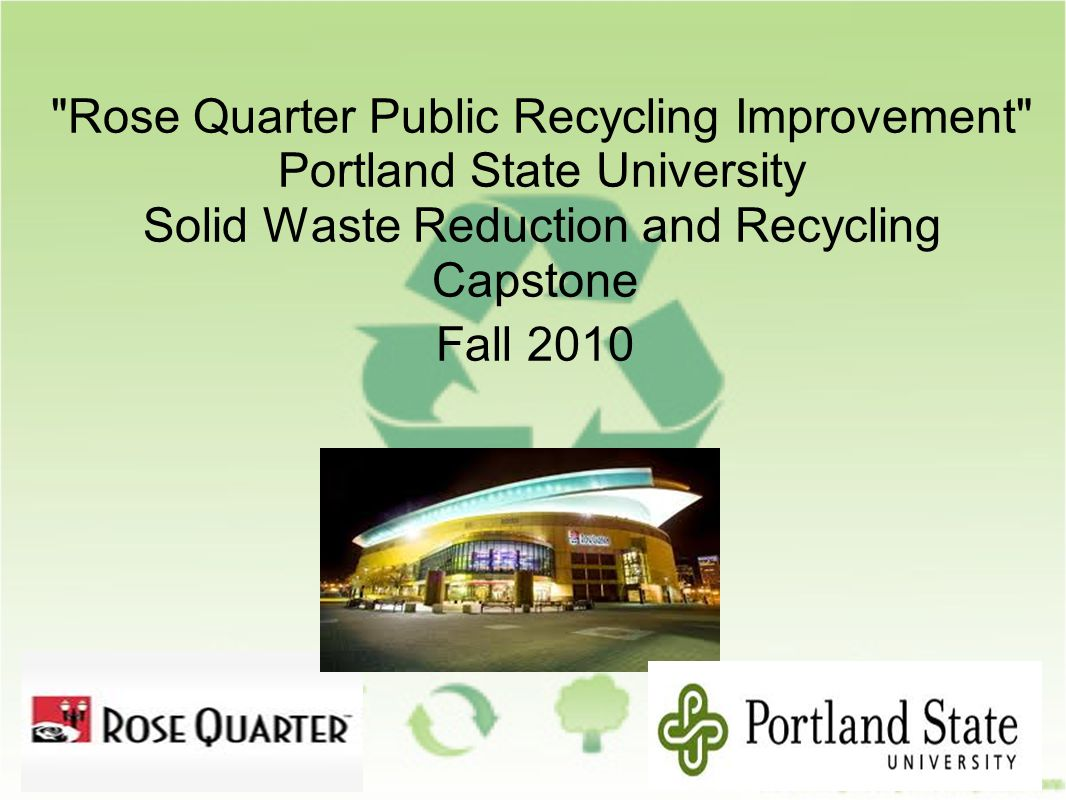 Rose Quarter Public Recycling Improvement Portland State University Solid Waste Reduction and Recycling Capstone Fall 2010