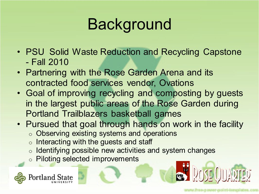 Background PSU Solid Waste Reduction and Recycling Capstone - Fall 2010 Partnering with the Rose Garden Arena and its contracted food services vendor, Ovations Goal of improving recycling and composting by guests in the largest public areas of the Rose Garden during Portland Trailblazers basketball games Pursued that goal through hands on work in the facility o Observing existing systems and operations o Interacting with the guests and staff o Identifying possible new activities and system changes o Piloting selected improvements
