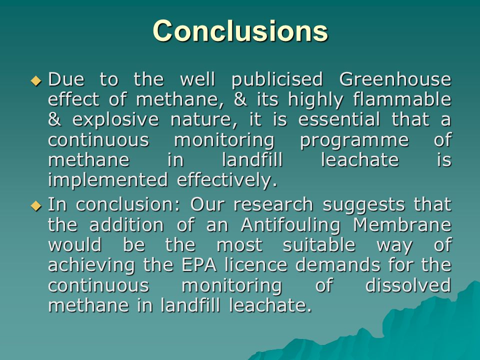 Conclusions  Due to the well publicised Greenhouse effect of methane, & its highly flammable & explosive nature, it is essential that a continuous monitoring programme of methane in landfill leachate is implemented effectively.