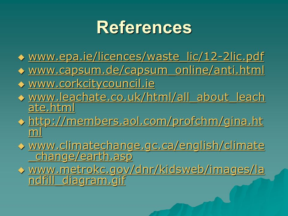 References  www.epa.ie/licences/waste_lic/12-2lic.pdf www.epa.ie/licences/waste_lic/12-2lic.pdf  www.capsum.de/capsum_online/anti.html www.capsum.de/capsum_online/anti.html  www.corkcitycouncil.ie www.corkcitycouncil.ie  www.leachate.co.uk/html/all_about_leach ate.html www.leachate.co.uk/html/all_about_leach ate.html www.leachate.co.uk/html/all_about_leach ate.html  http://members.aol.com/profchm/gina.ht ml http://members.aol.com/profchm/gina.ht ml http://members.aol.com/profchm/gina.ht ml  www.climatechange.gc.ca/english/climate _change/earth.asp www.climatechange.gc.ca/english/climate _change/earth.asp www.climatechange.gc.ca/english/climate _change/earth.asp  www.metrokc.gov/dnr/kidsweb/images/la ndfill_diagram.gif www.metrokc.gov/dnr/kidsweb/images/la ndfill_diagram.gif www.metrokc.gov/dnr/kidsweb/images/la ndfill_diagram.gif