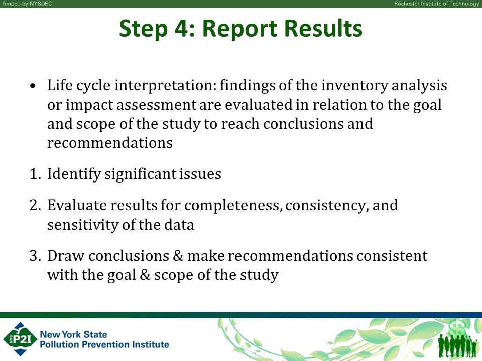 Step 4: Report Results Life cycle interpretation: findings of the inventory analysis or impact assessment are evaluated in relation to the goal and scope of the study to reach conclusions and recommendations 1.Identify significant issues 2.Evaluate results for completeness, consistency, and sensitivity of the data 3.Draw conclusions & make recommendations consistent with the goal & scope of the study