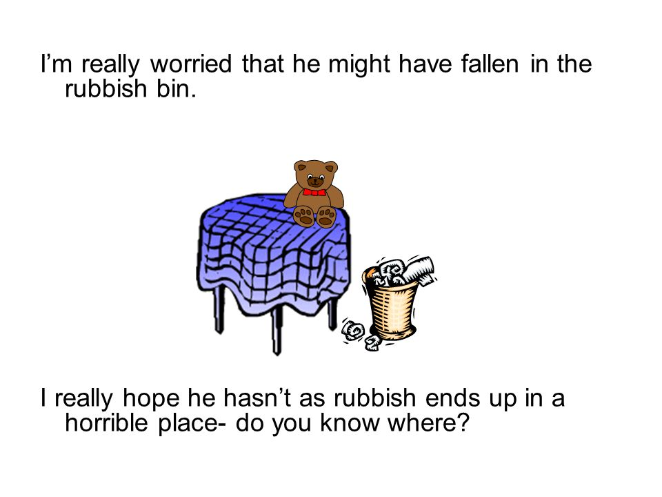 I'm really worried that he might have fallen in the rubbish bin.