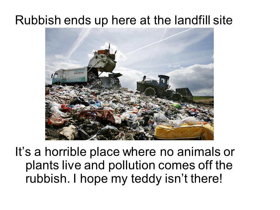 Rubbish ends up here at the landfill site It's a horrible place where no animals or plants live and pollution comes off the rubbish.