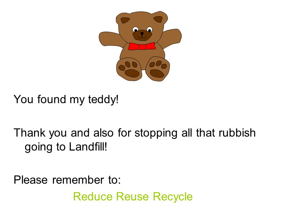 You found my teddy.Thank you and also for stopping all that rubbish going to Landfill.