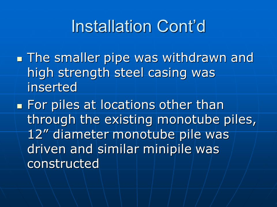Installation Cont'd The smaller pipe was withdrawn and high strength steel casing was inserted The smaller pipe was withdrawn and high strength steel casing was inserted For piles at locations other than through the existing monotube piles, 12 diameter monotube pile was driven and similar minipile was constructed For piles at locations other than through the existing monotube piles, 12 diameter monotube pile was driven and similar minipile was constructed