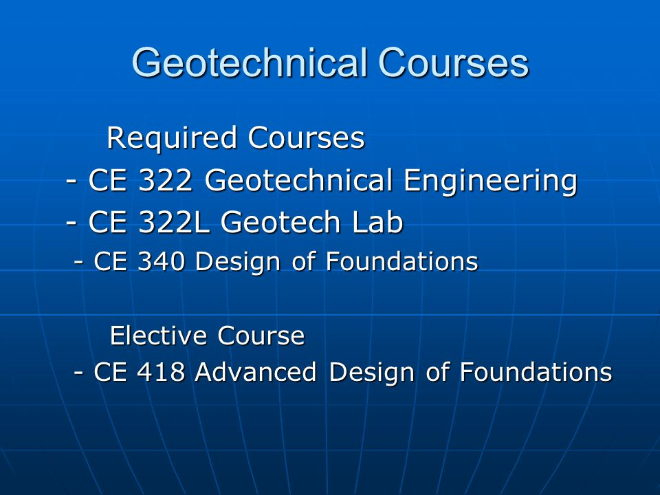 Geotechnical Courses Required Courses - CE 322 Geotechnical Engineering - CE 322L Geotech Lab - CE 340 Design of Foundations Elective Course Elective Course - CE 418 Advanced Design of Foundations