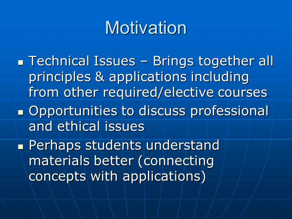Motivation Technical Issues – Brings together all principles & applications including from other required/elective courses Technical Issues – Brings together all principles & applications including from other required/elective courses Opportunities to discuss professional and ethical issues Opportunities to discuss professional and ethical issues Perhaps students understand materials better (connecting concepts with applications) Perhaps students understand materials better (connecting concepts with applications)