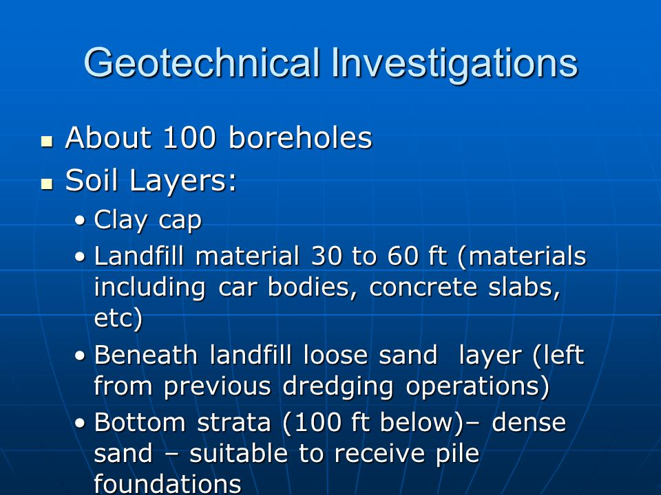 Geotechnical Investigations About 100 boreholes About 100 boreholes Soil Layers: Soil Layers: Clay capClay cap Landfill material 30 to 60 ft (materials including car bodies, concrete slabs, etc)Landfill material 30 to 60 ft (materials including car bodies, concrete slabs, etc) Beneath landfill loose sand layer (left from previous dredging operations)Beneath landfill loose sand layer (left from previous dredging operations) Bottom strata (100 ft below)– dense sand – suitable to receive pile foundationsBottom strata (100 ft below)– dense sand – suitable to receive pile foundations
