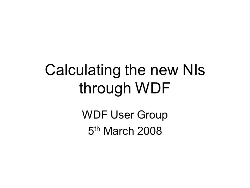 Calculating the new NIs through WDF WDF User Group 5 th March 2008