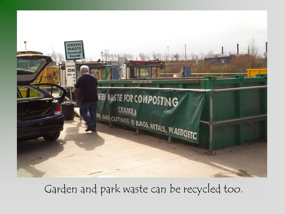 Garden and park waste can be recycled too.