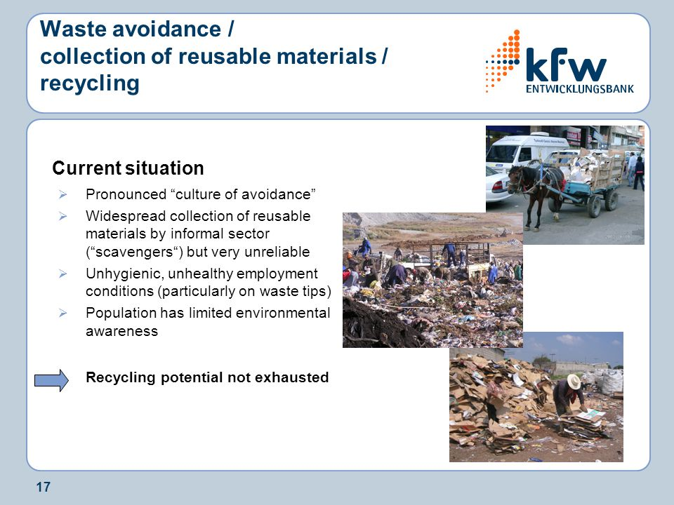 17 Waste avoidance / collection of reusable materials / recycling Current situation  Pronounced culture of avoidance  Widespread collection of reusable materials by informal sector ( scavengers ) but very unreliable  Unhygienic, unhealthy employment conditions (particularly on waste tips)  Population has limited environmental awareness Recycling potential not exhausted