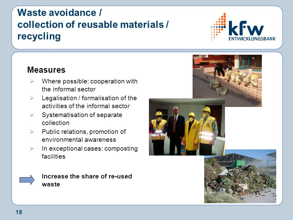 18 Waste avoidance / collection of reusable materials / recycling Measures  Where possible: cooperation with the informal sector  Legalisation / formalisation of the activities of the informal sector  Systematisation of separate collection  Public relations, promotion of environmental awareness  In exceptional cases: composting facilities Increase the share of re-used waste