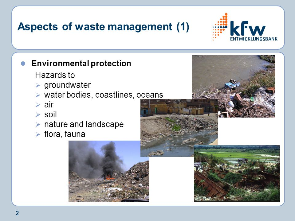 2 Aspects of waste management (1) Environmental protection Hazards to  groundwater  water bodies, coastlines, oceans  air  soil  nature and landscape  flora, fauna