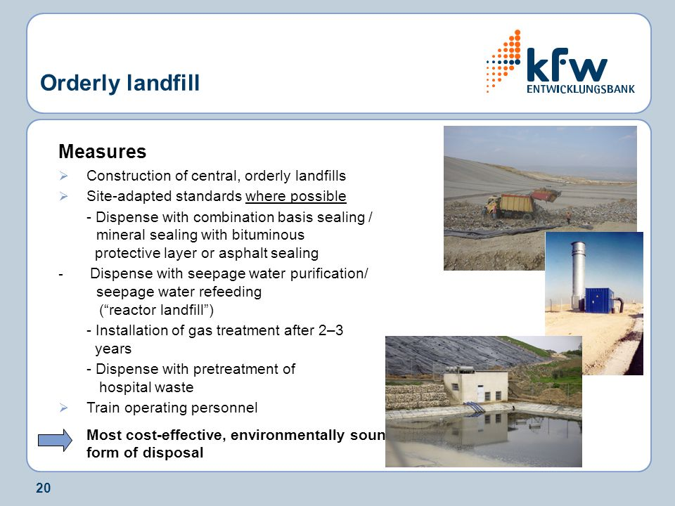 20 Orderly landfill Measures  Construction of central, orderly landfills  Site-adapted standards where possible - Dispense with combination basis sealing / mineral sealing with bituminous protective layer or asphalt sealing - Dispense with seepage water purification/ seepage water refeeding ( reactor landfill ) - Installation of gas treatment after 2–3 years - Dispense with pretreatment of hospital waste  Train operating personnel Most cost-effective, environmentally sound form of disposal