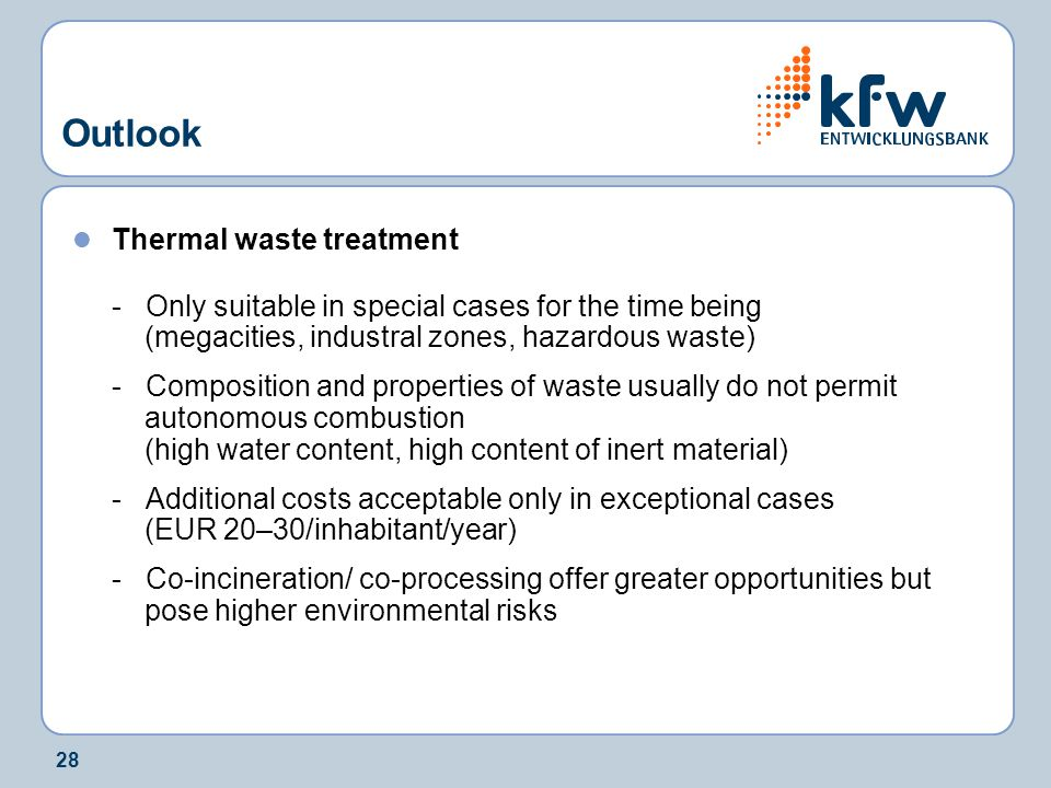 28 Outlook Thermal waste treatment - Only suitable in special cases for the time being (megacities, industral zones, hazardous waste) - Composition and properties of waste usually do not permit autonomous combustion (high water content, high content of inert material) - Additional costs acceptable only in exceptional cases (EUR 20–30/inhabitant/year) - Co-incineration/ co-processing offer greater opportunities but pose higher environmental risks