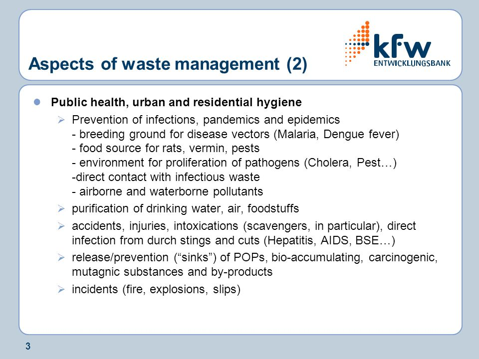 3 Aspects of waste management (2) Public health, urban and residential hygiene  Prevention of infections, pandemics and epidemics - breeding ground for disease vectors (Malaria, Dengue fever) - food source for rats, vermin, pests - environment for proliferation of pathogens (Cholera, Pest…) -direct contact with infectious waste - airborne and waterborne pollutants  purification of drinking water, air, foodstuffs  accidents, injuries, intoxications (scavengers, in particular), direct infection from durch stings and cuts (Hepatitis, AIDS, BSE…)  release/prevention ( sinks ) of POPs, bio-accumulating, carcinogenic, mutagnic substances and by-products  incidents (fire, explosions, slips)