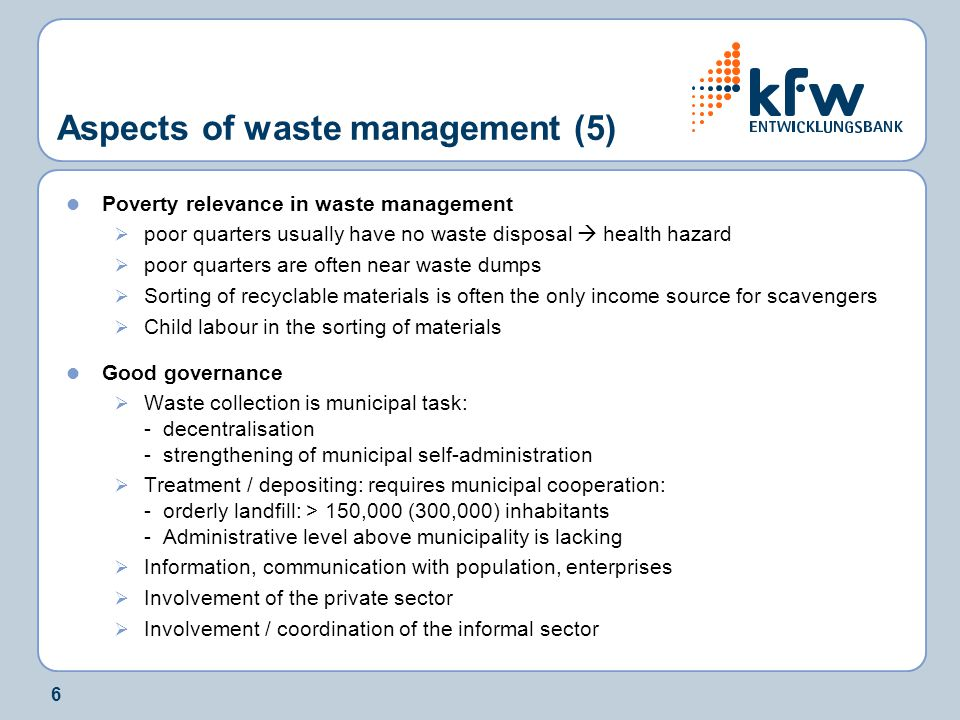 6 Aspects of waste management (5) Poverty relevance in waste management  poor quarters usually have no waste disposal  health hazard  poor quarters are often near waste dumps  Sorting of recyclable materials is often the only income source for scavengers  Child labour in the sorting of materials Good governance  Waste collection is municipal task: - decentralisation - strengthening of municipal self-administration  Treatment / depositing: requires municipal cooperation: - orderly landfill: > 150,000 (300,000) inhabitants - Administrative level above municipality is lacking  Information, communication with population, enterprises  Involvement of the private sector  Involvement / coordination of the informal sector