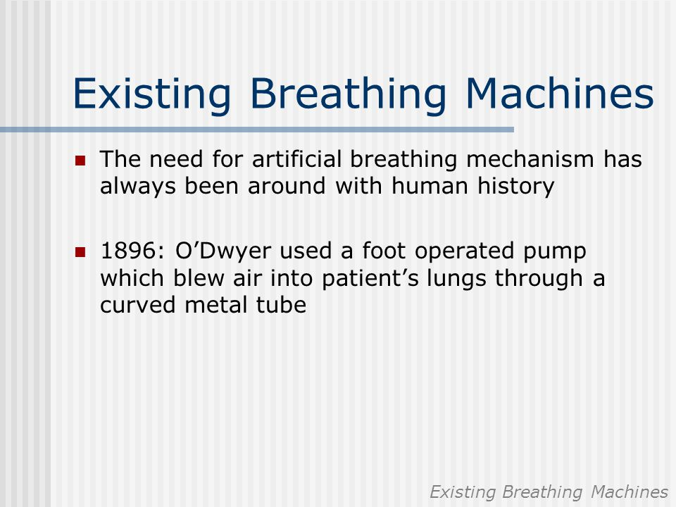 Existing Breathing Machines The need for artificial breathing mechanism has always been around with human history 1896: O'Dwyer used a foot operated p
