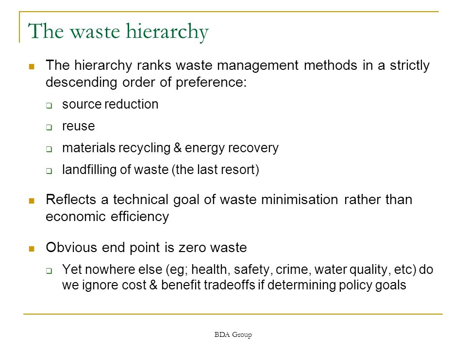 BDA Group The waste hierarchy The hierarchy ranks waste management methods in a strictly descending order of preference:  source reduction  reuse  materials recycling & energy recovery  landfilling of waste (the last resort) Reflects a technical goal of waste minimisation rather than economic efficiency Obvious end point is zero waste  Yet nowhere else (eg; health, safety, crime, water quality, etc) do we ignore cost & benefit tradeoffs if determining policy goals