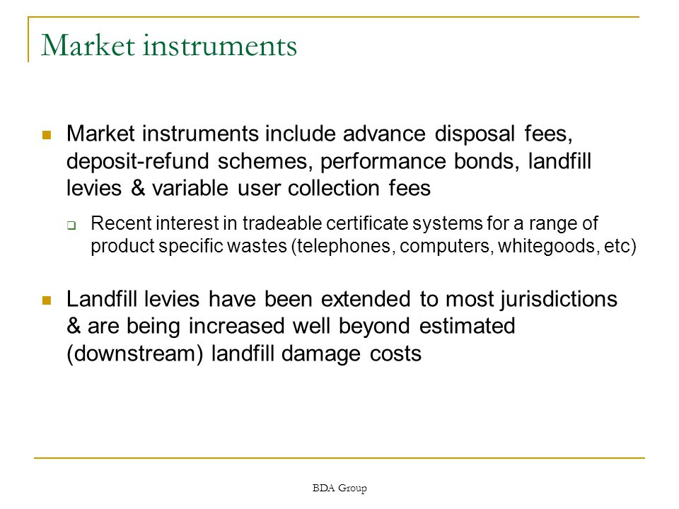 BDA Group Market instruments Market instruments include advance disposal fees, deposit-refund schemes, performance bonds, landfill levies & variable user collection fees  Recent interest in tradeable certificate systems for a range of product specific wastes (telephones, computers, whitegoods, etc) Landfill levies have been extended to most jurisdictions & are being increased well beyond estimated (downstream) landfill damage costs