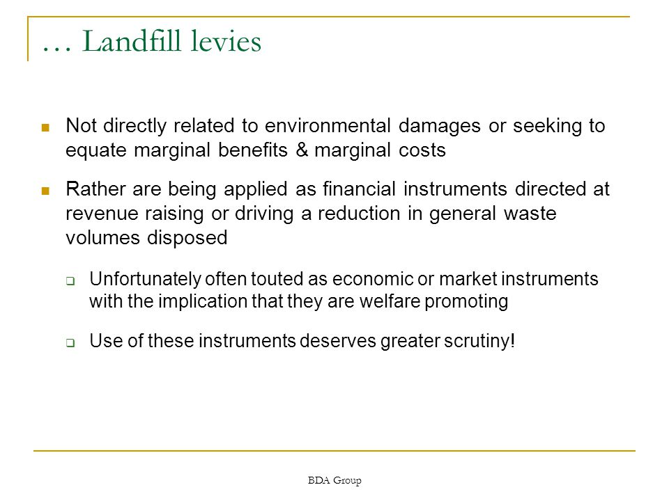BDA Group … Landfill levies Not directly related to environmental damages or seeking to equate marginal benefits & marginal costs Rather are being applied as financial instruments directed at revenue raising or driving a reduction in general waste volumes disposed  Unfortunately often touted as economic or market instruments with the implication that they are welfare promoting  Use of these instruments deserves greater scrutiny!