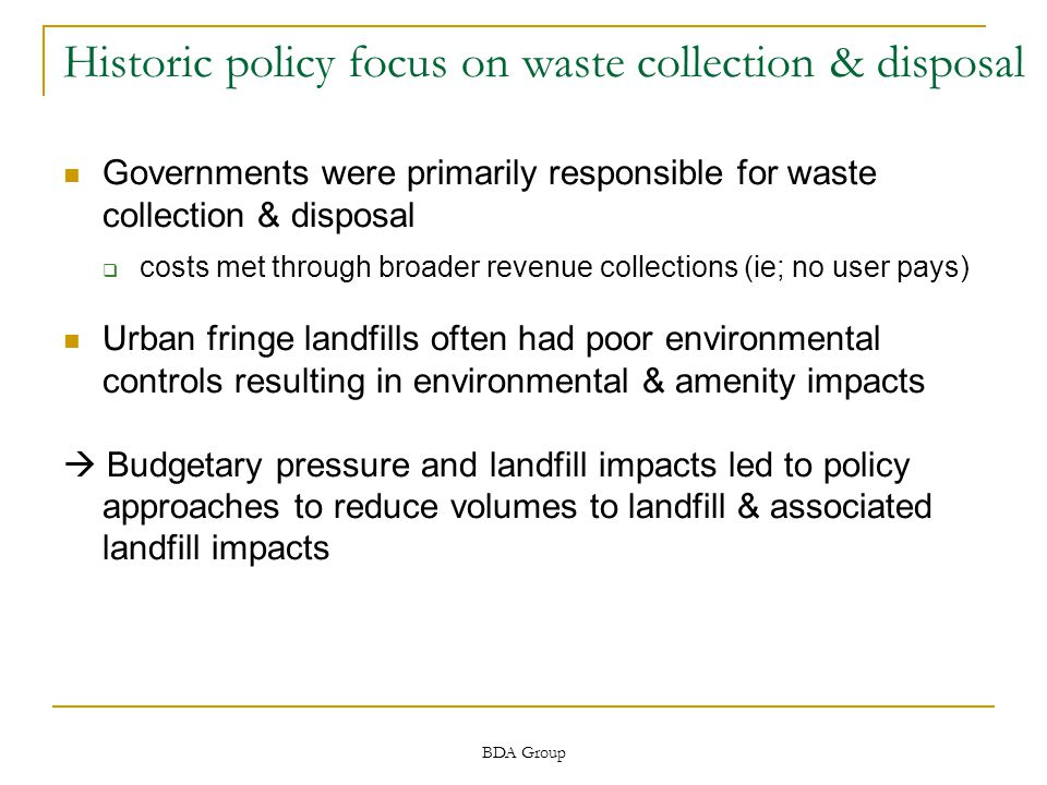 BDA Group Historic policy focus on waste collection & disposal Governments were primarily responsible for waste collection & disposal  costs met through broader revenue collections (ie; no user pays) Urban fringe landfills often had poor environmental controls resulting in environmental & amenity impacts  Budgetary pressure and landfill impacts led to policy approaches to reduce volumes to landfill & associated landfill impacts