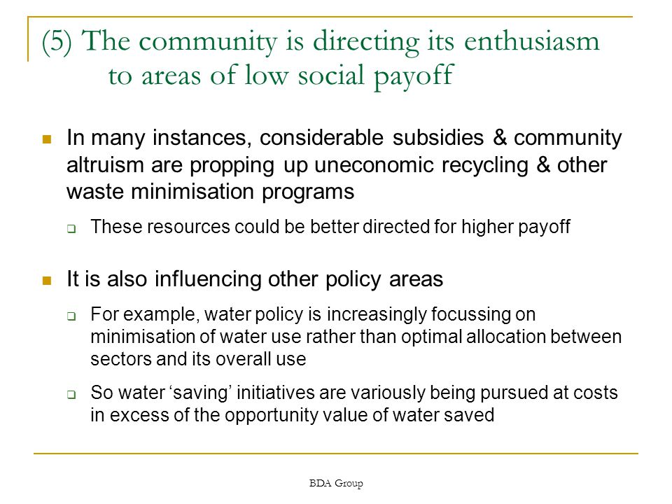 BDA Group (5) The community is directing its enthusiasm to areas of low social payoff In many instances, considerable subsidies & community altruism are propping up uneconomic recycling & other waste minimisation programs  These resources could be better directed for higher payoff It is also influencing other policy areas  For example, water policy is increasingly focussing on minimisation of water use rather than optimal allocation between sectors and its overall use  So water 'saving' initiatives are variously being pursued at costs in excess of the opportunity value of water saved