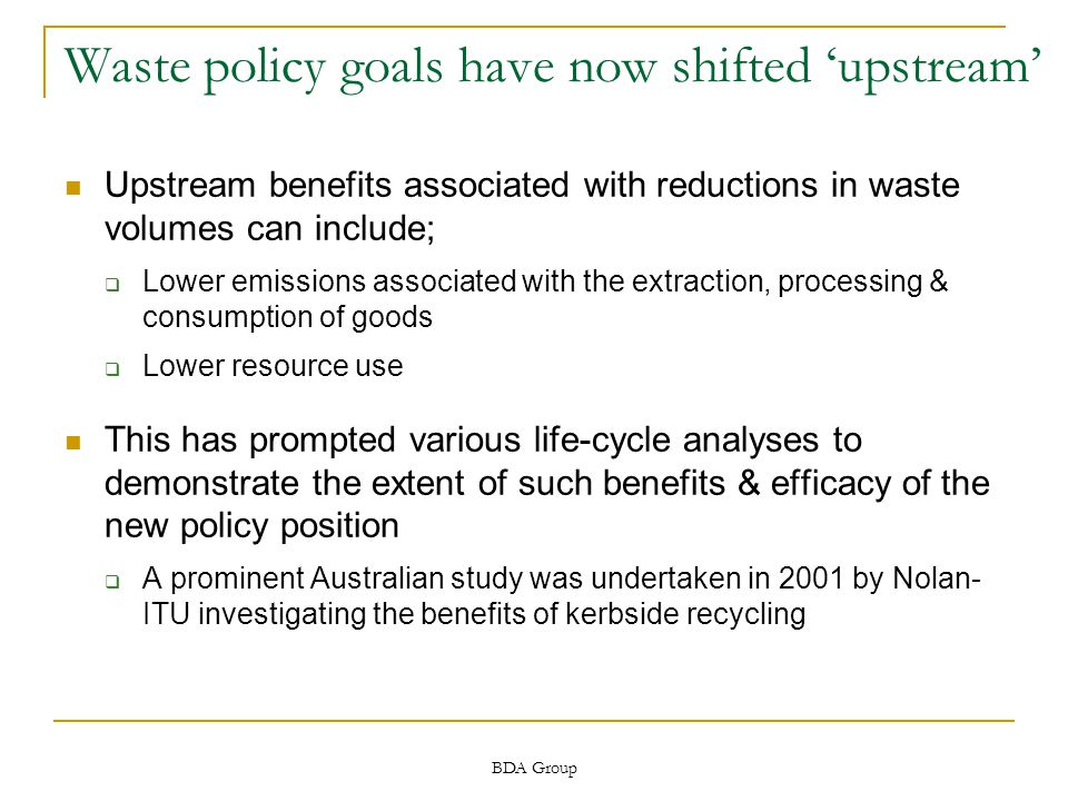 BDA Group Waste policy goals have now shifted 'upstream' Upstream benefits associated with reductions in waste volumes can include;  Lower emissions associated with the extraction, processing & consumption of goods  Lower resource use This has prompted various life-cycle analyses to demonstrate the extent of such benefits & efficacy of the new policy position  A prominent Australian study was undertaken in 2001 by Nolan- ITU investigating the benefits of kerbside recycling