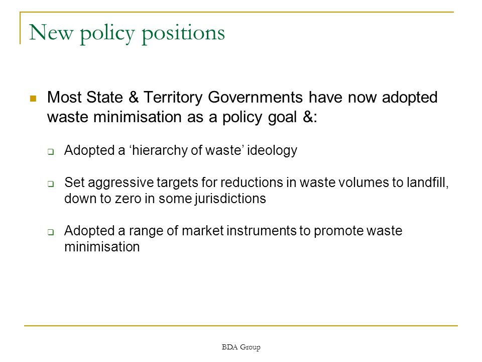 BDA Group New policy positions Most State & Territory Governments have now adopted waste minimisation as a policy goal &:  Adopted a 'hierarchy of waste' ideology  Set aggressive targets for reductions in waste volumes to landfill, down to zero in some jurisdictions  Adopted a range of market instruments to promote waste minimisation
