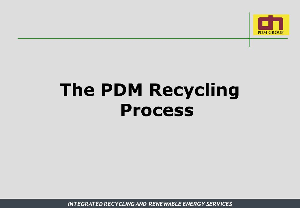 INTEGRATED RECYCLING AND RENEWABLE ENERGY SERVICES The PDM Recycling Process