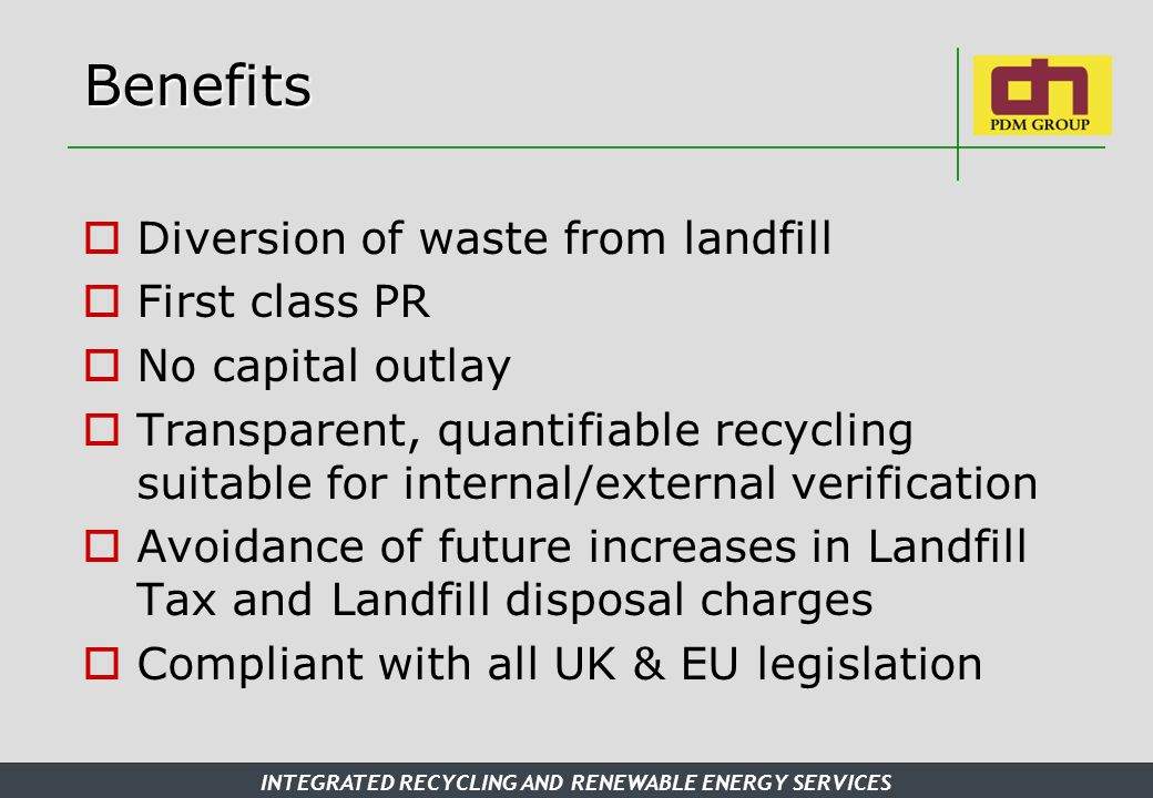 INTEGRATED RECYCLING AND RENEWABLE ENERGY SERVICES Benefits  Diversion of waste from landfill  First class PR  No capital outlay  Transparent, quantifiable recycling suitable for internal/external verification  Avoidance of future increases in Landfill Tax and Landfill disposal charges  Compliant with all UK & EU legislation