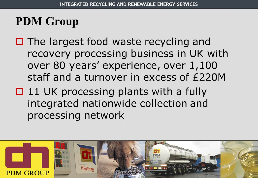 INTEGRATED RECYCLING AND RENEWABLE ENERGY SERVICES PDM Group  The largest food waste recycling and recovery processing business in UK with over 80 years' experience, over 1,100 staff and a turnover in excess of £220M  11 UK processing plants with a fully integrated nationwide collection and processing network
