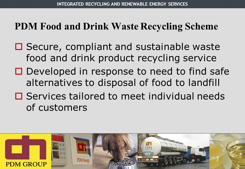 INTEGRATED RECYCLING AND RENEWABLE ENERGY SERVICES PDM Food and Drink Waste Recycling Scheme  Secure, compliant and sustainable waste food and drink product recycling service  Developed in response to need to find safe alternatives to disposal of food to landfill  Services tailored to meet individual needs of customers