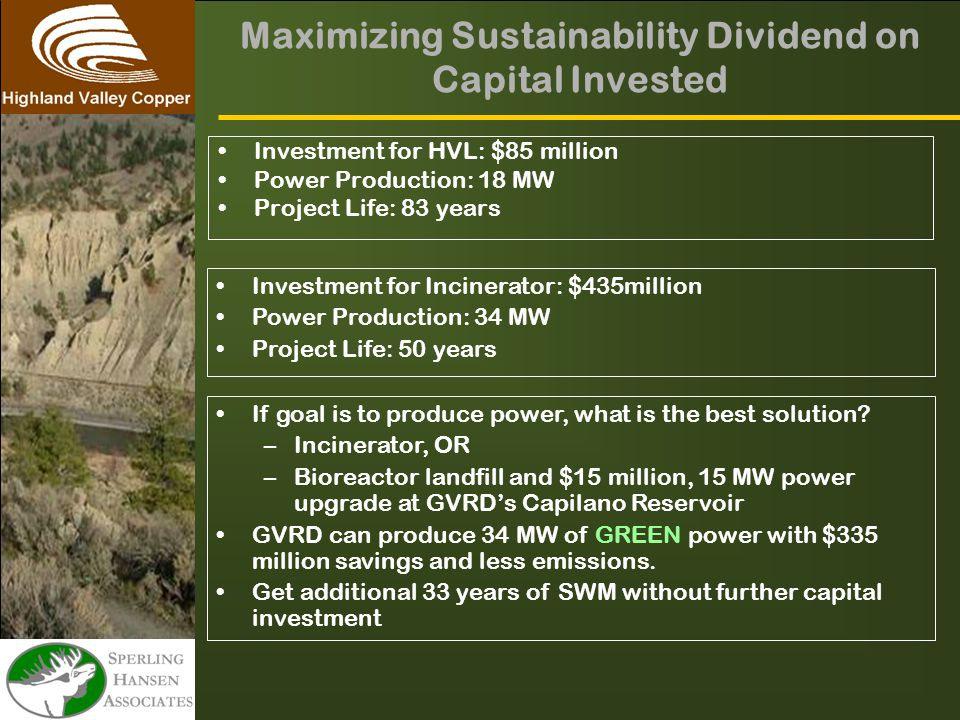 Maximizing Sustainability Dividend on Capital Invested Investment for HVL: $85 million Power Production: 18 MW Project Life: 83 years Investment for Incinerator: $435million Power Production: 34 MW Project Life: 50 years If goal is to produce power, what is the best solution.