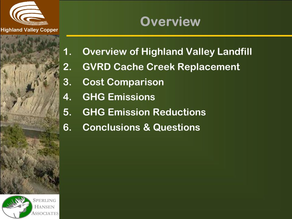 Overview 1.Overview of Highland Valley Landfill 2.GVRD Cache Creek Replacement 3.Cost Comparison 4.GHG Emissions 5.GHG Emission Reductions 6.Conclusions & Questions