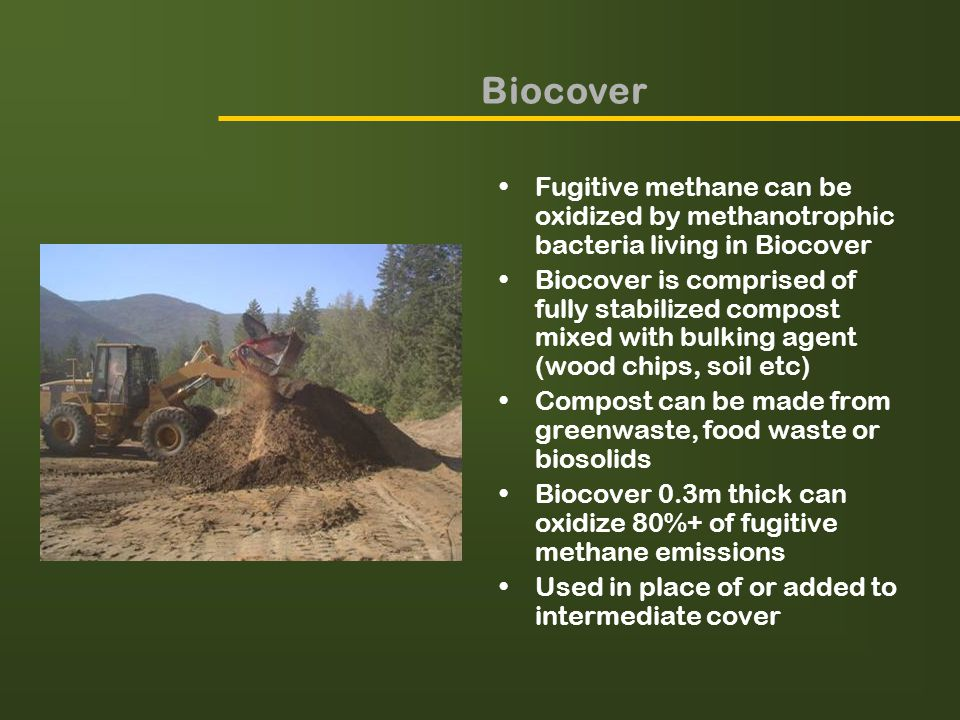 Biocover Fugitive methane can be oxidized by methanotrophic bacteria living in Biocover Biocover is comprised of fully stabilized compost mixed with bulking agent (wood chips, soil etc) Compost can be made from greenwaste, food waste or biosolids Biocover 0.3m thick can oxidize 80%+ of fugitive methane emissions Used in place of or added to intermediate cover