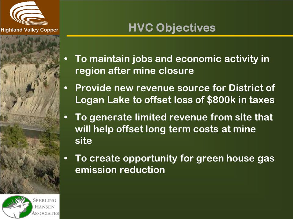 HVC Objectives To maintain jobs and economic activity in region after mine closure Provide new revenue source for District of Logan Lake to offset loss of $800k in taxes To generate limited revenue from site that will help offset long term costs at mine site To create opportunity for green house gas emission reduction