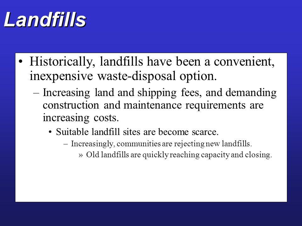 Landfills Historically, landfills have been a convenient, inexpensive waste-disposal option. –Increasing land and shipping fees, and demanding constru