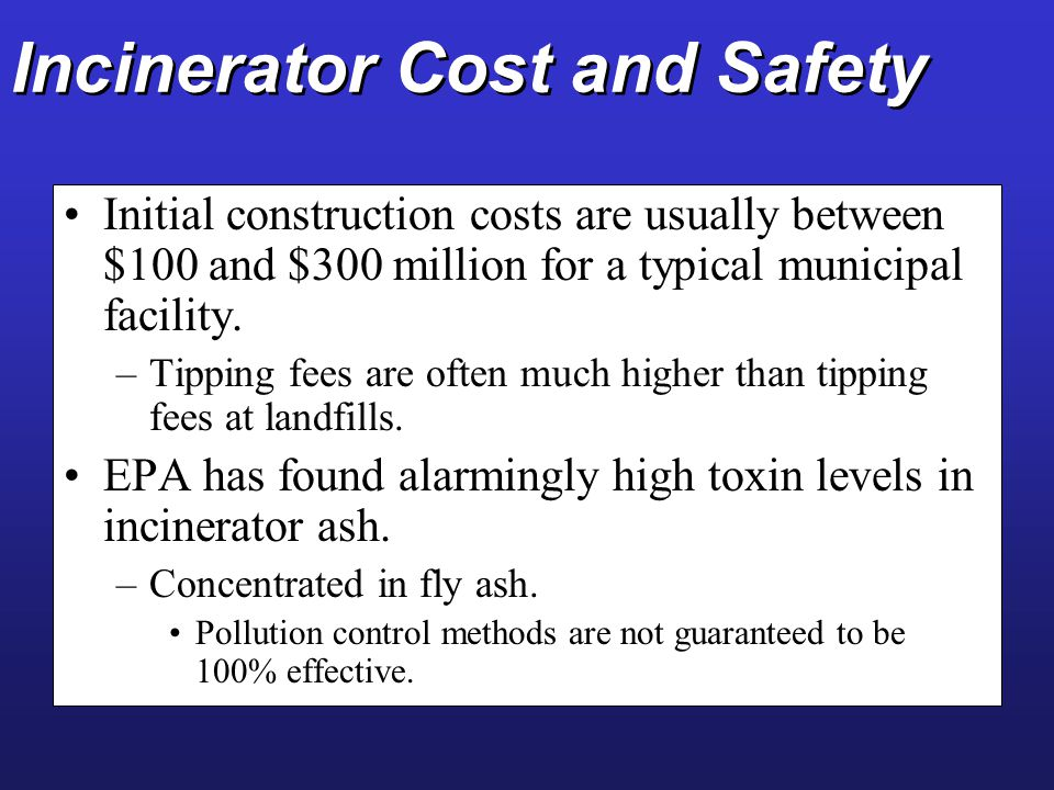 Incinerator Cost and Safety Initial construction costs are usually between $100 and $300 million for a typical municipal facility. –Tipping fees are o