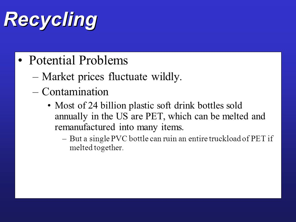 Recycling Potential Problems –Market prices fluctuate wildly. –Contamination Most of 24 billion plastic soft drink bottles sold annually in the US are