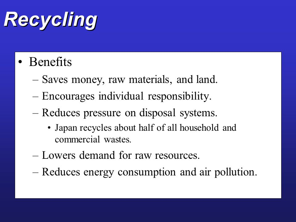 Recycling Benefits –Saves money, raw materials, and land. –Encourages individual responsibility. –Reduces pressure on disposal systems. Japan recycles