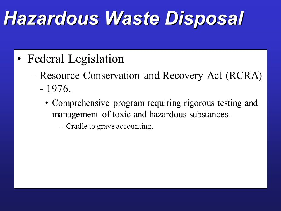 Hazardous Waste Disposal Federal Legislation –Resource Conservation and Recovery Act (RCRA) - 1976. Comprehensive program requiring rigorous testing a