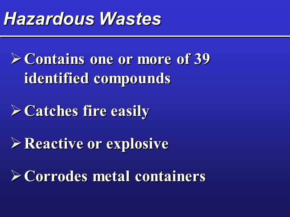Hazardous Wastes  Contains one or more of 39 identified compounds  Catches fire easily  Reactive or explosive  Corrodes metal containers